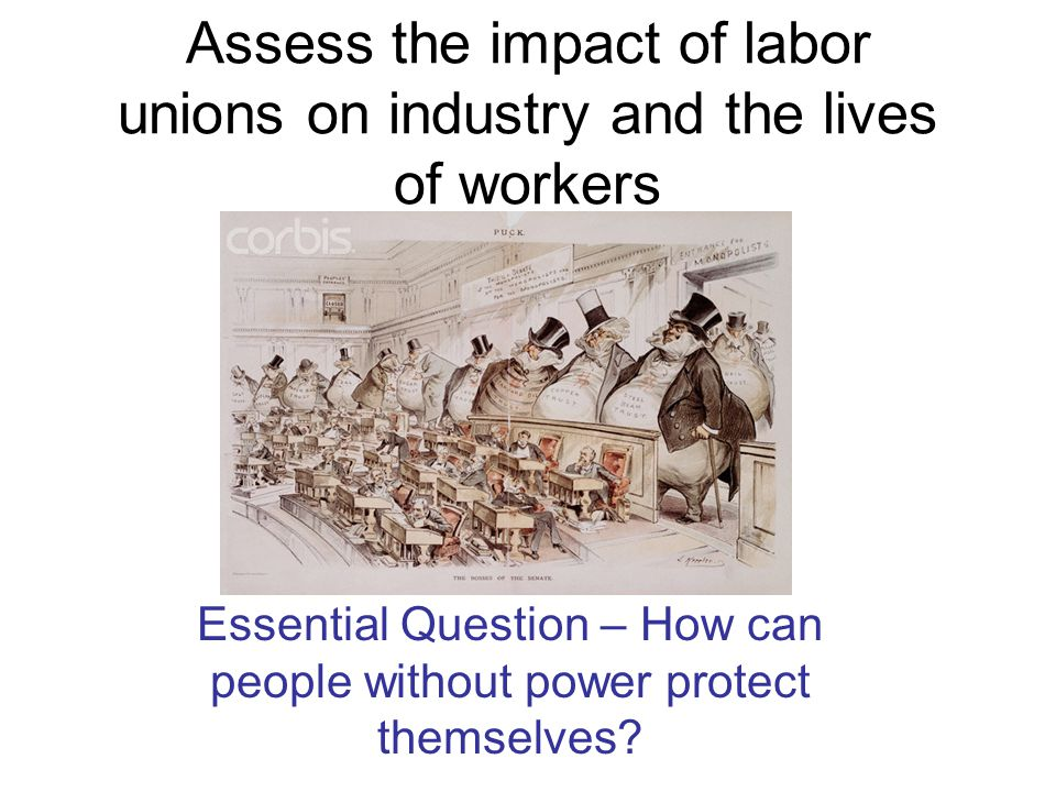 Assess the impact of labor unions on industry and the lives of workers