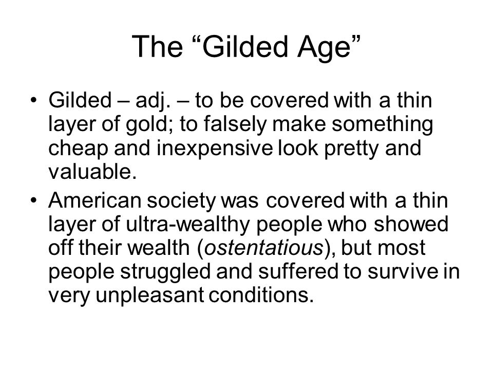 The Gilded Age Gilded – adj. – to be covered with a thin layer of gold; to falsely make something cheap and inexpensive look pretty and valuable.