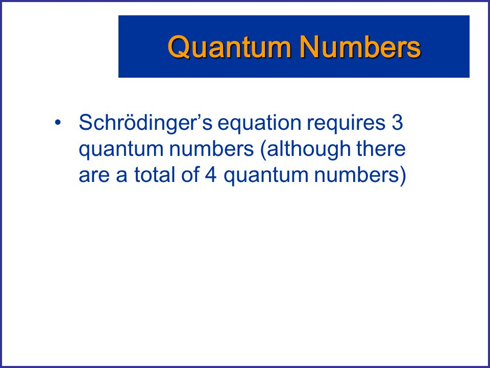 Quantum Numbers Schrödinger's equation requires 3 quantum numbers (although there are a total of 4 quantum numbers)