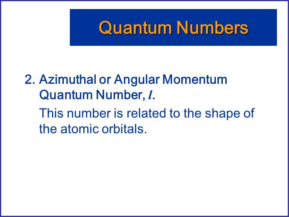 Quantum Numbers Azimuthal or Angular Momentum Quantum Number, l.