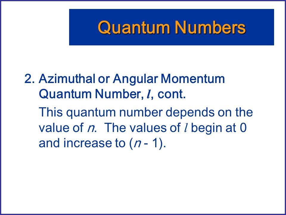 Quantum Numbers Azimuthal or Angular Momentum Quantum Number, l, cont.