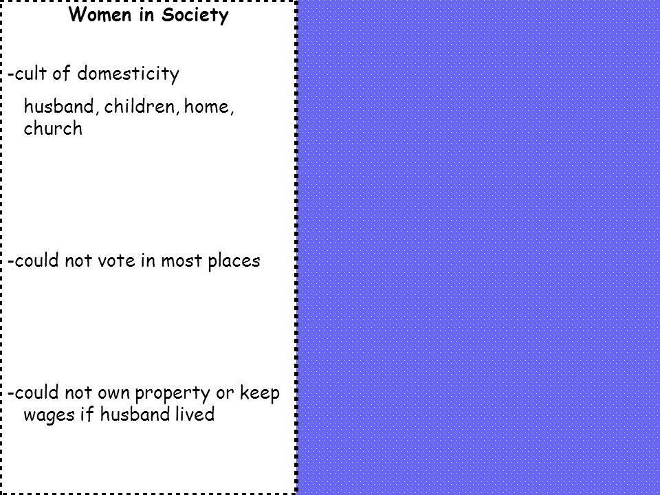 Women in Society -cult of domesticity. husband, children, home, church. -could not vote in most places.