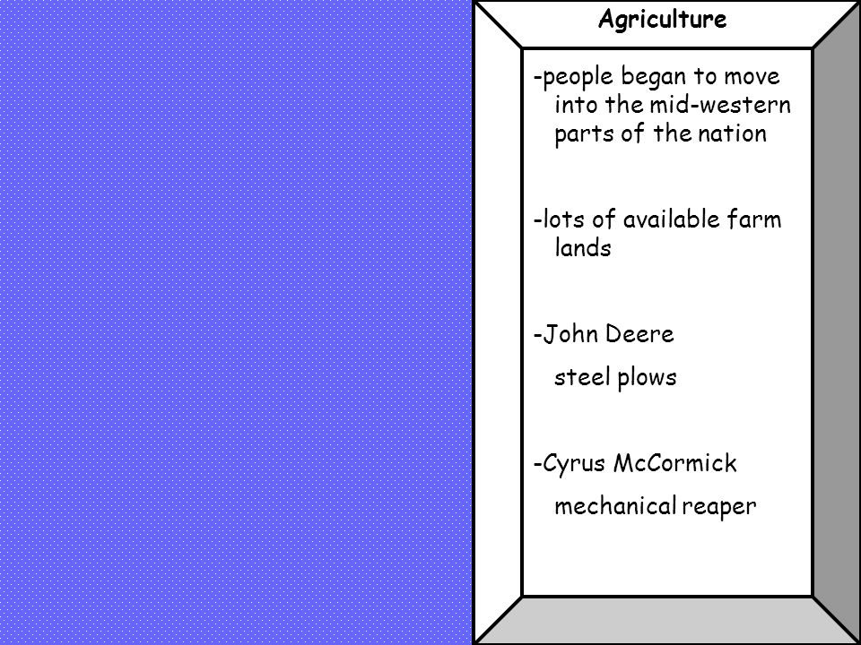 Agriculture -people began to move into the mid-western parts of the nation. -lots of available farm lands.