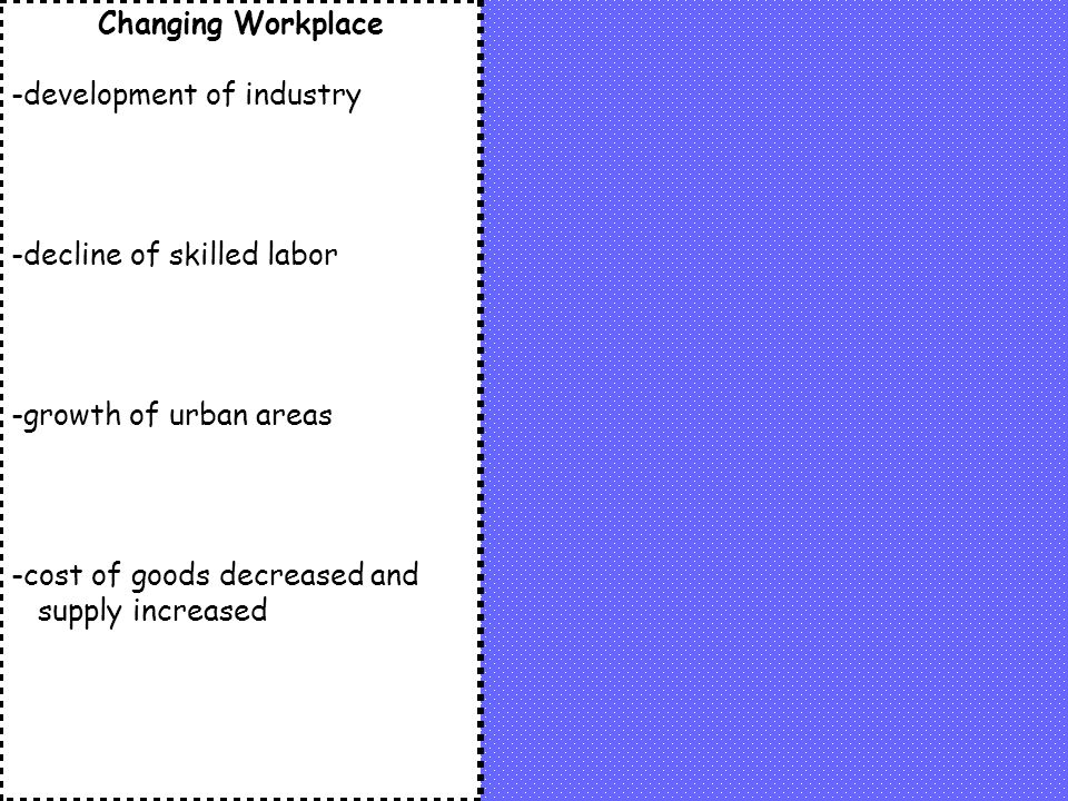 Changing Workplace -development of industry. -decline of skilled labor.