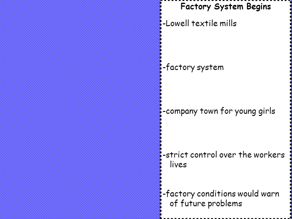 Factory System Begins -Lowell textile mills. -factory system. -company town for young girls. -strict control over the workers lives.