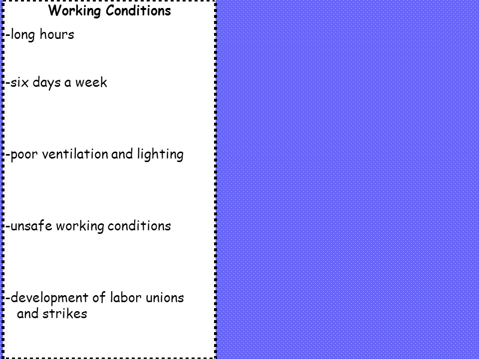 Working Conditions -long hours. -six days a week. -poor ventilation and lighting. -unsafe working conditions.