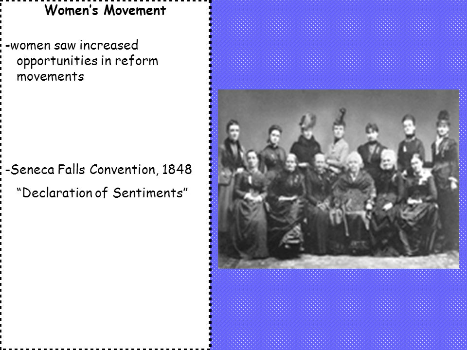 Women's Movement -women saw increased opportunities in reform movements. -Seneca Falls Convention, 1848.