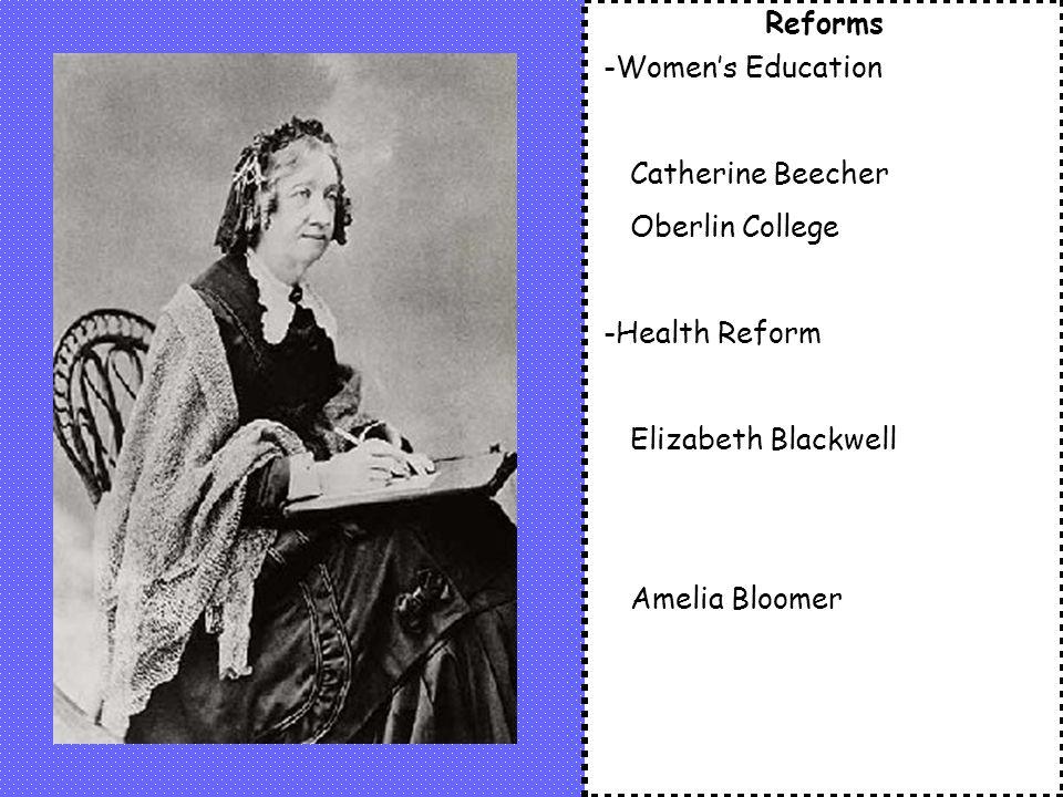 Reforms -Women's Education. Catherine Beecher. Oberlin College. -Health Reform. Elizabeth Blackwell.