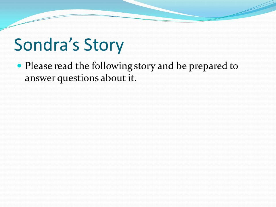 Sondra's Story Please read the following story and be prepared to answer questions about it.