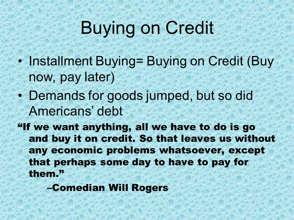 Buying on Credit Installment Buying= Buying on Credit (Buy now, pay later) Demands for goods jumped, but so did Americans' debt.