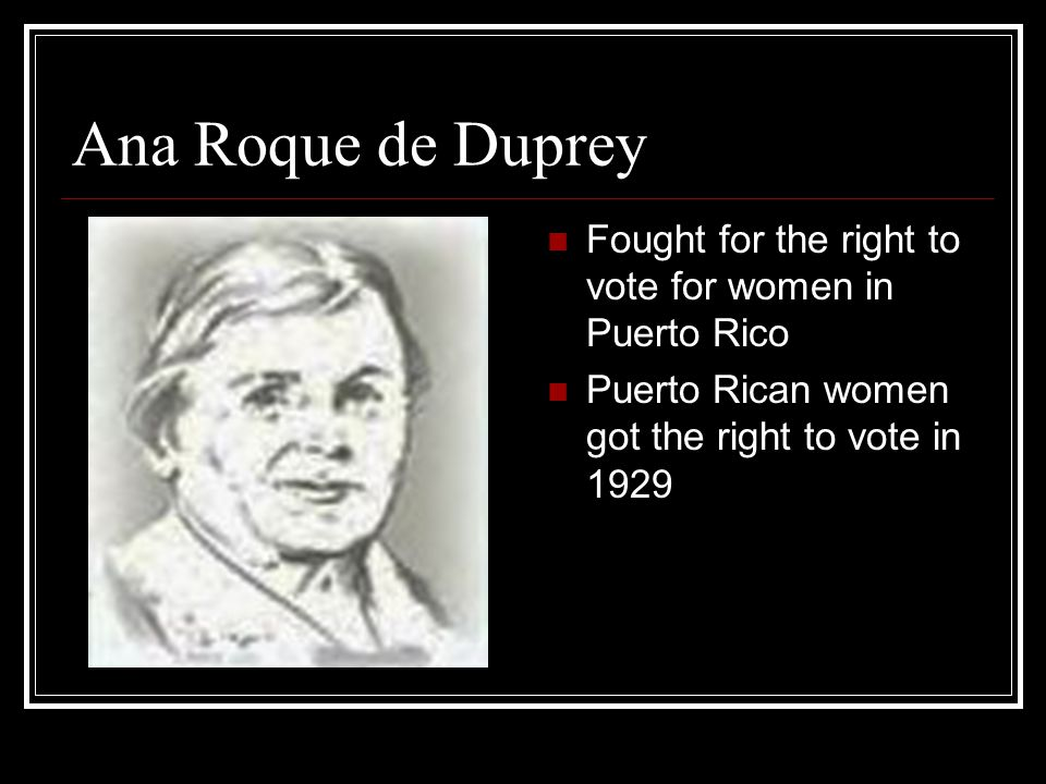 Ana Roque de Duprey Fought for the right to vote for women in Puerto Rico.