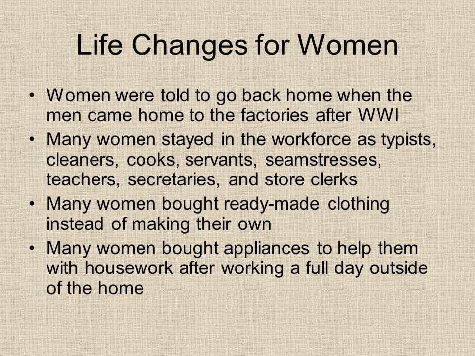 Life Changes for Women Women were told to go back home when the men came home to the factories after WWI.