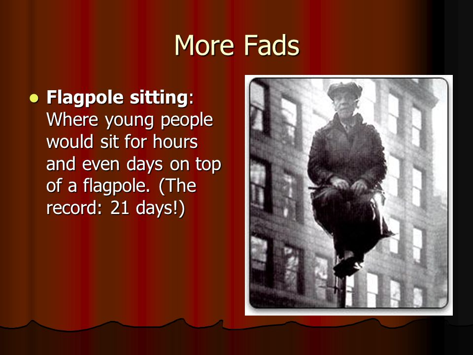 More Fads Flagpole sitting: Where young people would sit for hours and even days on top of a flagpole.