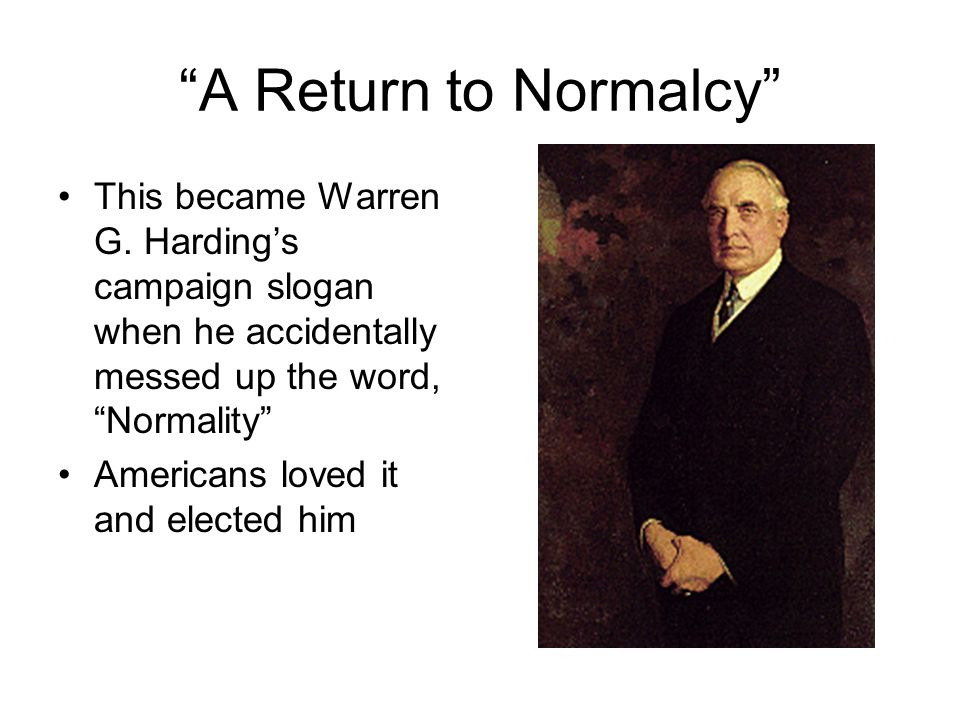 A Return to Normalcy This became Warren G. Harding's campaign slogan when he accidentally messed up the word, Normality