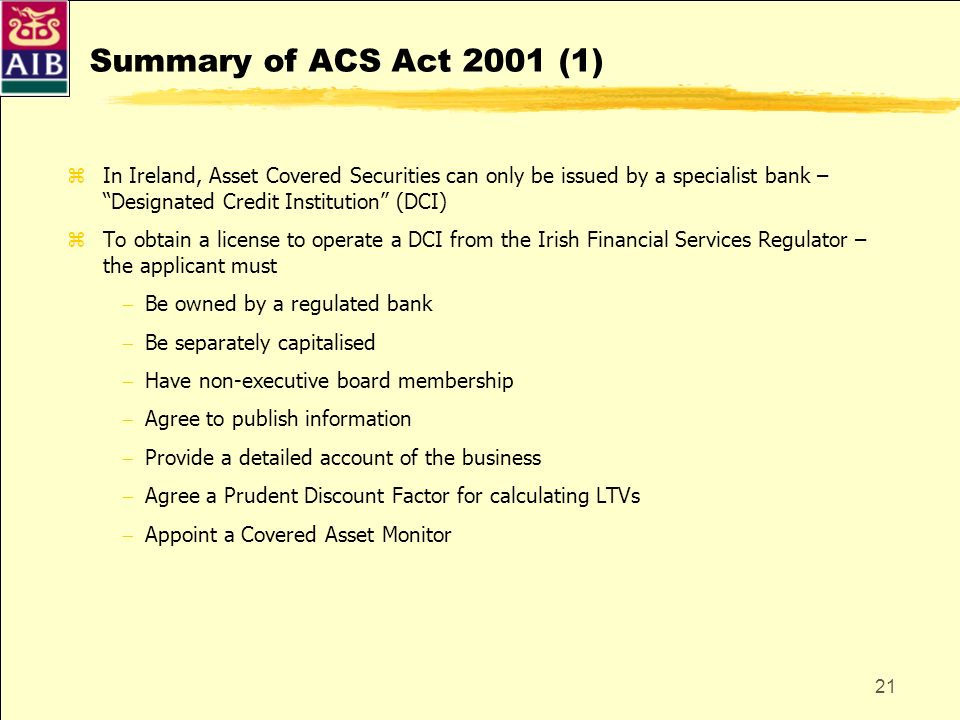Summary of ACS Act 2001 (1) In Ireland, Asset Covered Securities can only be issued by a specialist bank – Designated Credit Institution (DCI)