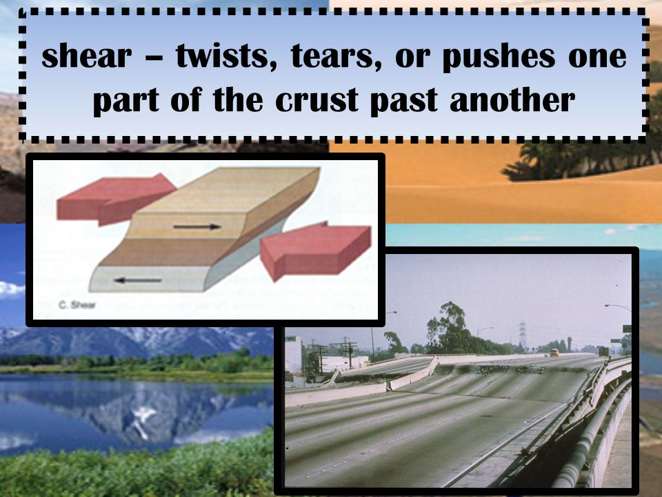 shear – twists, tears, or pushes one part of the crust past another