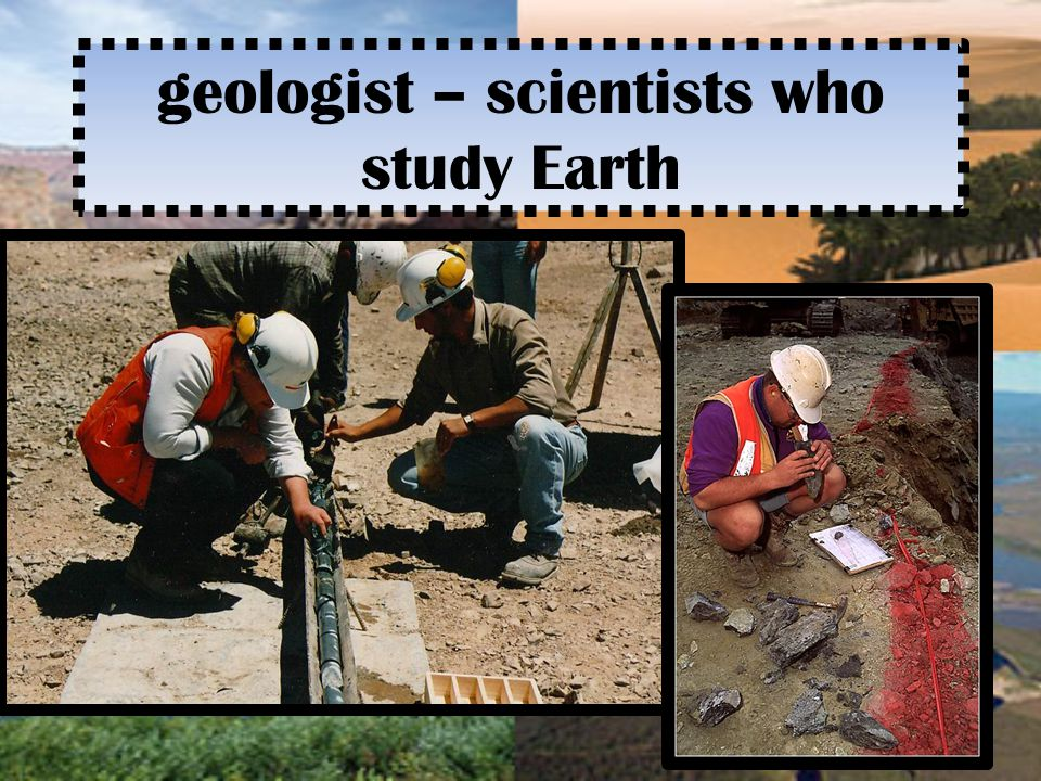 geologist – scientists who study Earth