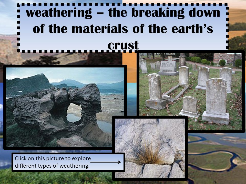 weathering – the breaking down of the materials of the earth's crust