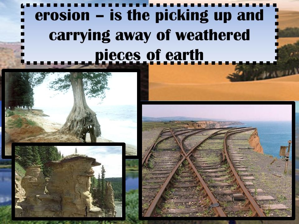 erosion – is the picking up and carrying away of weathered pieces of earth