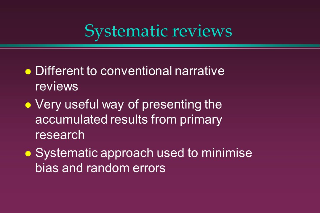 Systematic reviews Different to conventional narrative reviews