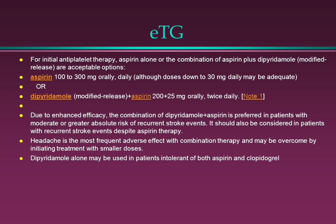 eTG For initial antiplatelet therapy, aspirin alone or the combination of aspirin plus dipyridamole (modified-release) are acceptable options:
