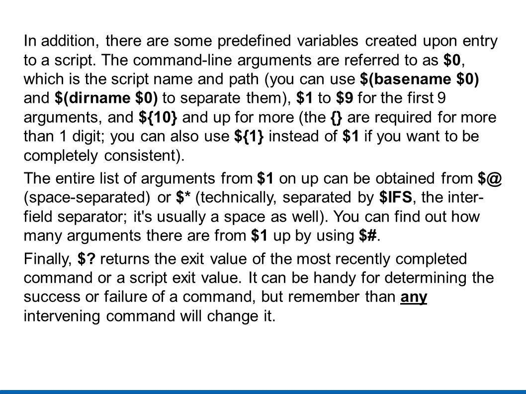 In addition, there are some predefined variables created upon entry to a script. The command-line arguments are referred to as $0, which is the script name and path (you can use $(basename $0) and $(dirname $0) to separate them), $1 to $9 for the first 9 arguments, and ${10} and up for more (the {} are required for more than 1 digit; you can also use ${1} instead of $1 if you want to be completely consistent).