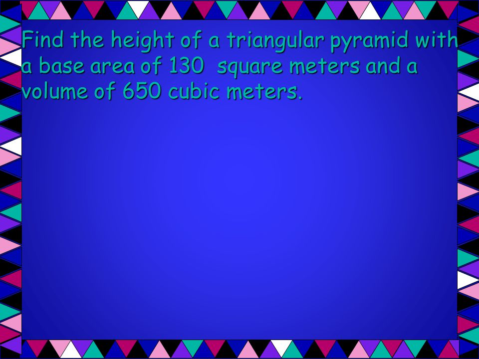 Find the height of a triangular pyramid with a base area of 130 square meters and a volume of 650 cubic meters.