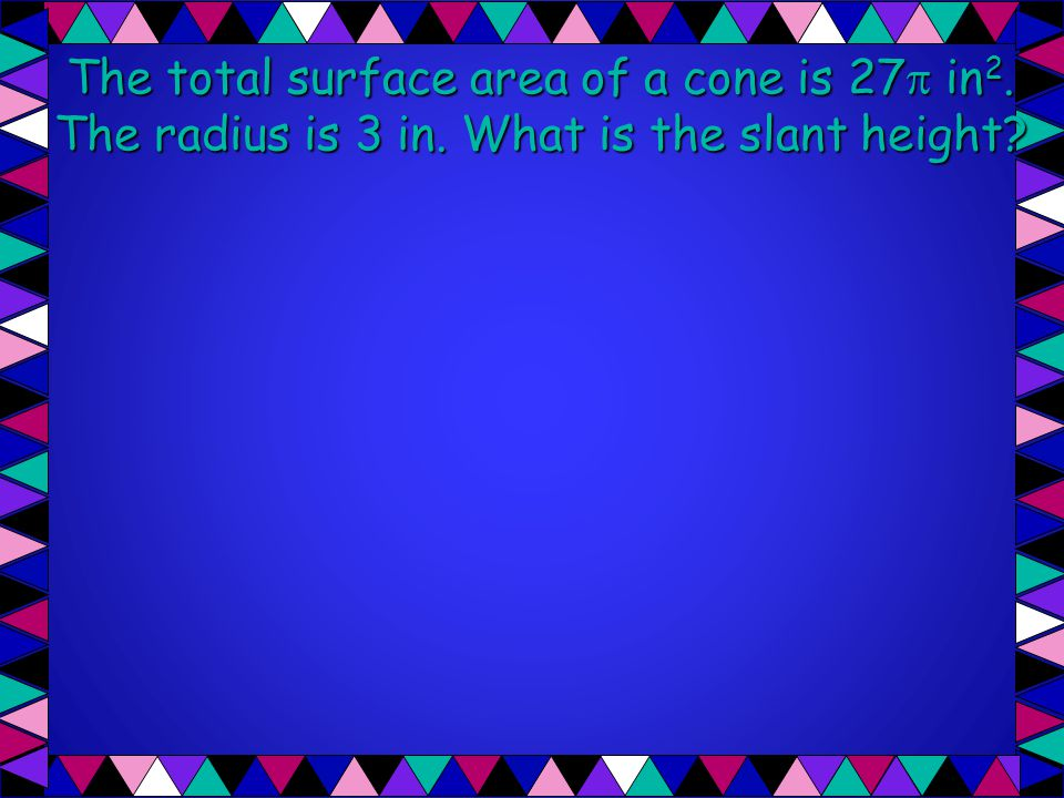 The total surface area of a cone is 27 in2. The radius is 3 in