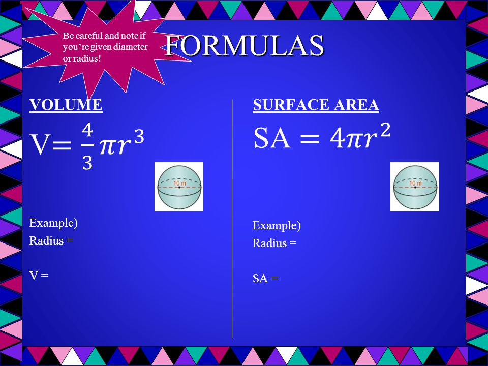 FORMULAS V= 4 3 𝜋 𝑟 3 SA =4𝜋 𝑟 2 VOLUME SURFACE AREA Example) Example)