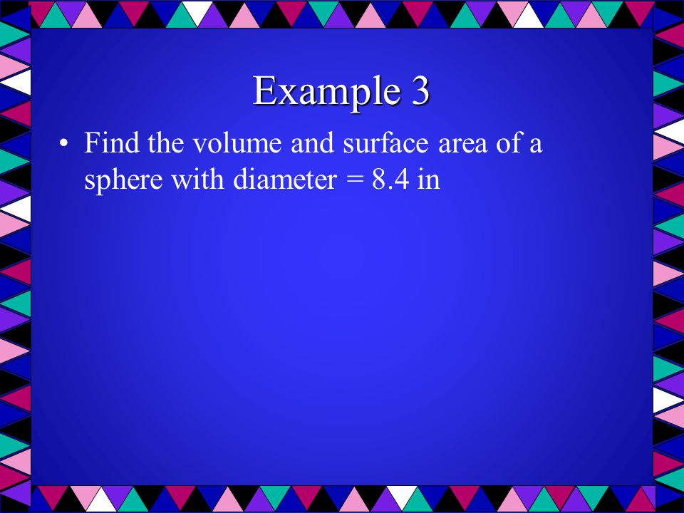 Example 3 Find the volume and surface area of a sphere with diameter = 8.4 in