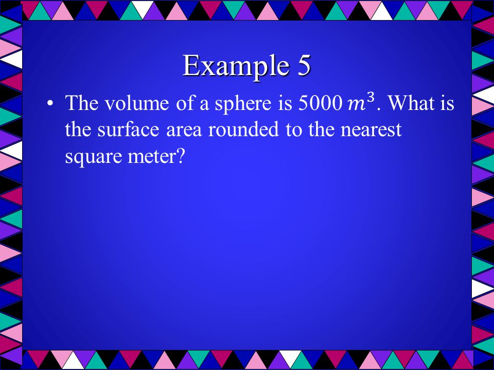 Example 5 The volume of a sphere is 5000 𝑚 3 .