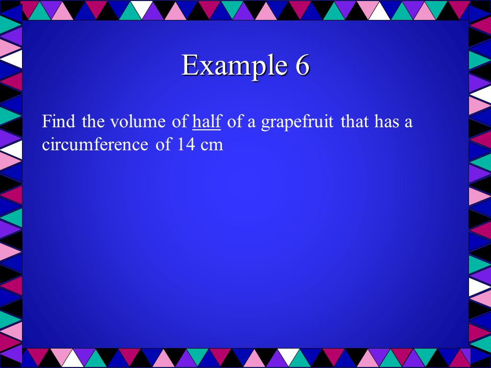 Example 6 Find the volume of half of a grapefruit that has a circumference of 14 cm