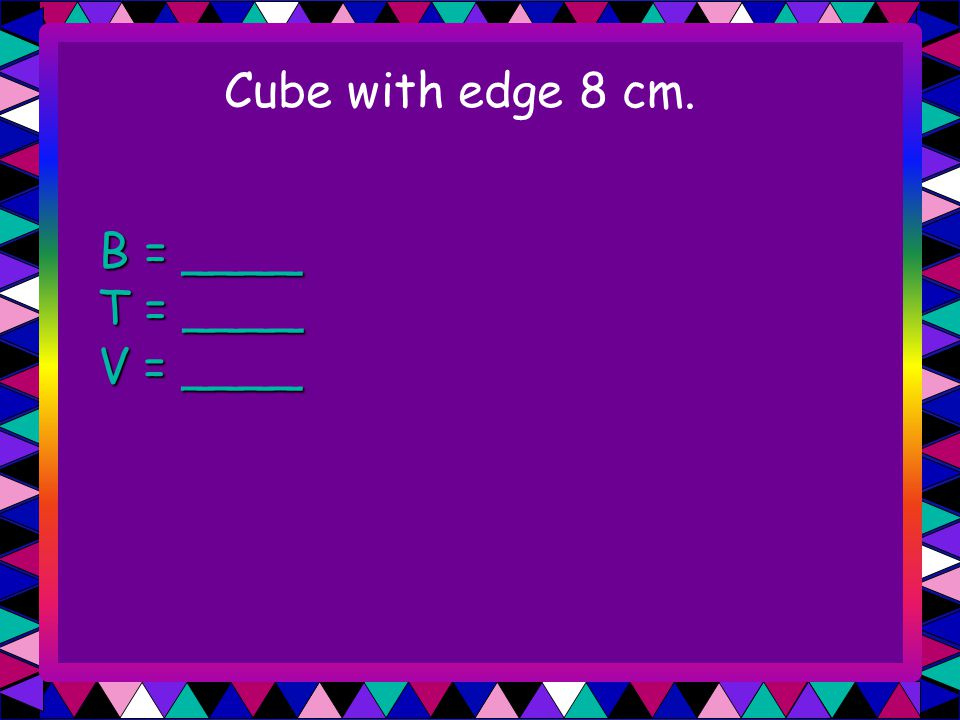 Cube with edge 8 cm. B = ____ T = ____ V = ____