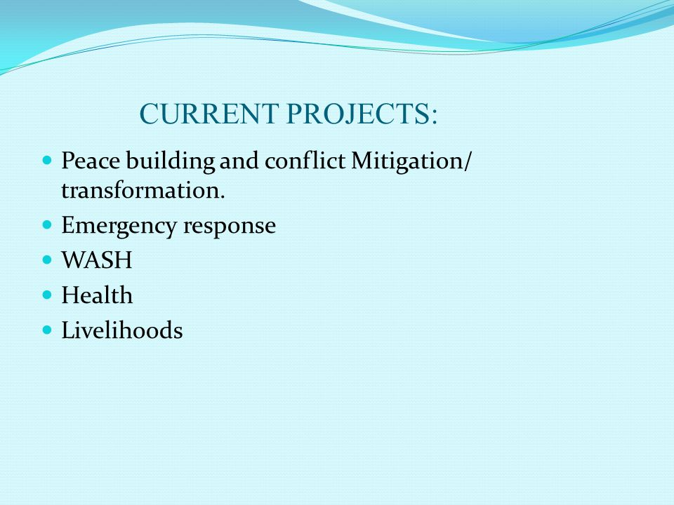 CURRENT PROJECTS: Peace building and conflict Mitigation/ transformation. Emergency response. WASH.