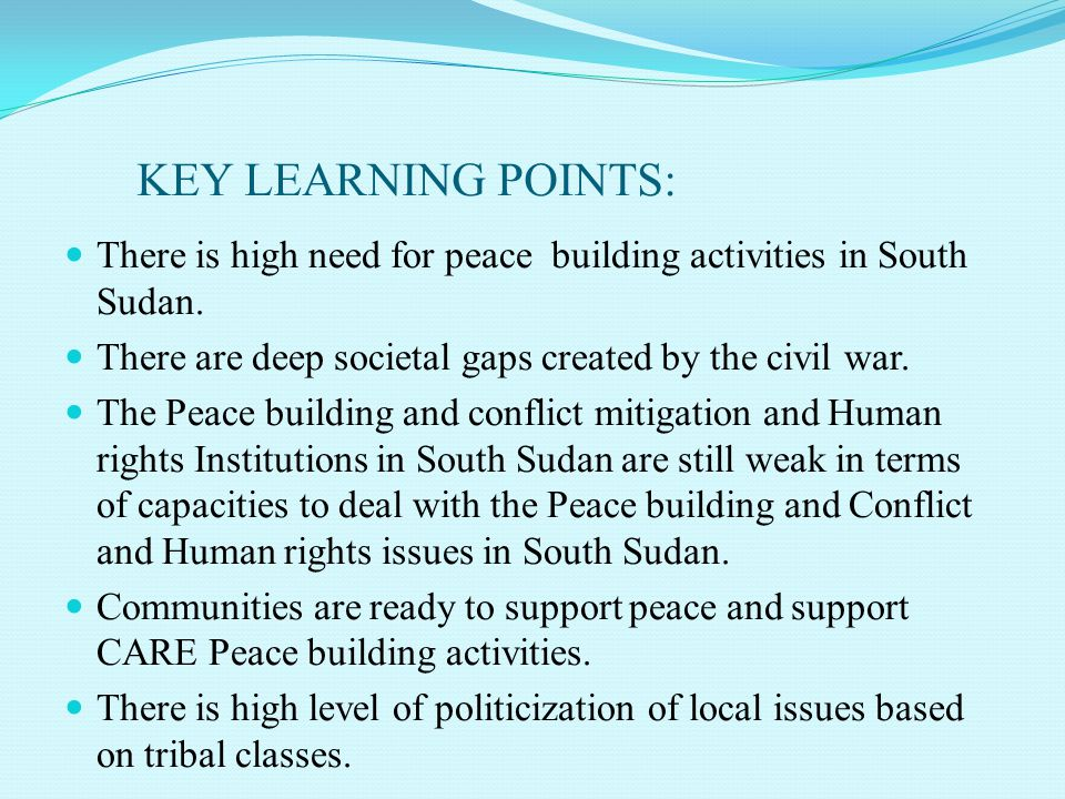 KEY LEARNING POINTS: There is high need for peace building activities in South Sudan. There are deep societal gaps created by the civil war.