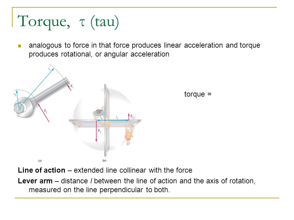 Torque, τ (tau) analogous to force in that force produces linear acceleration and torque produces rotational, or angular acceleration.