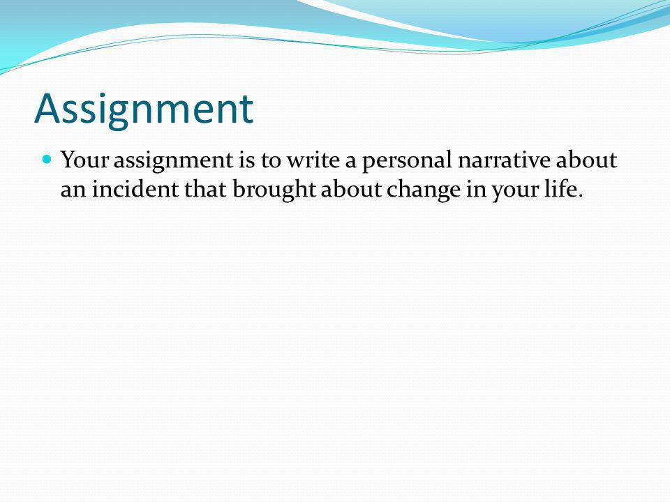 Assignment Your assignment is to write a personal narrative about an incident that brought about change in your life.