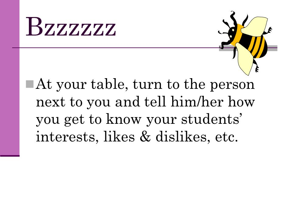 Bzzzzzz At your table, turn to the person next to you and tell him/her how you get to know your students' interests, likes & dislikes, etc.