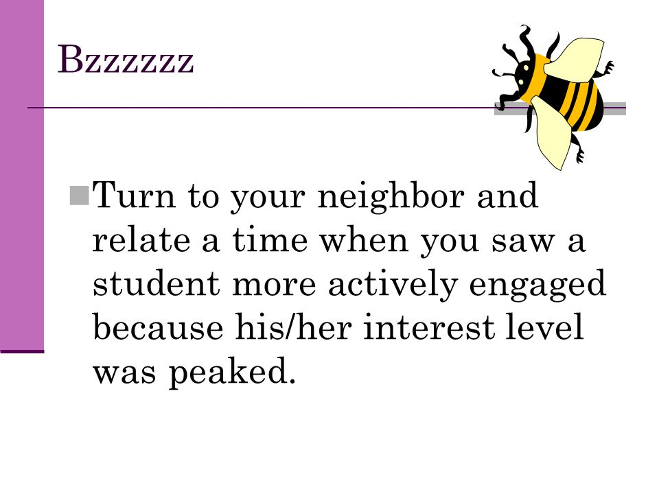 Bzzzzzz Turn to your neighbor and relate a time when you saw a student more actively engaged because his/her interest level was peaked.