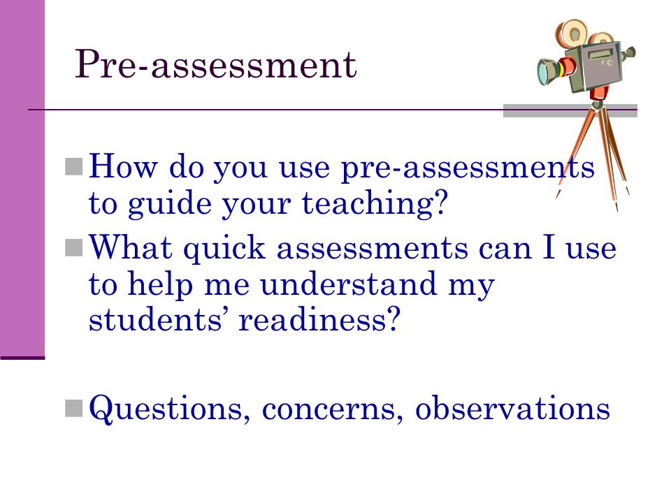Pre-assessment How do you use pre-assessments to guide your teaching