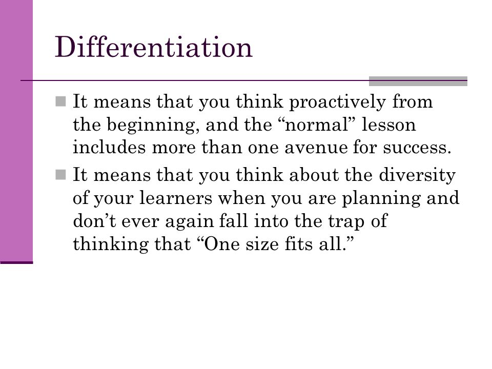 Differentiation It means that you think proactively from the beginning, and the normal lesson includes more than one avenue for success.