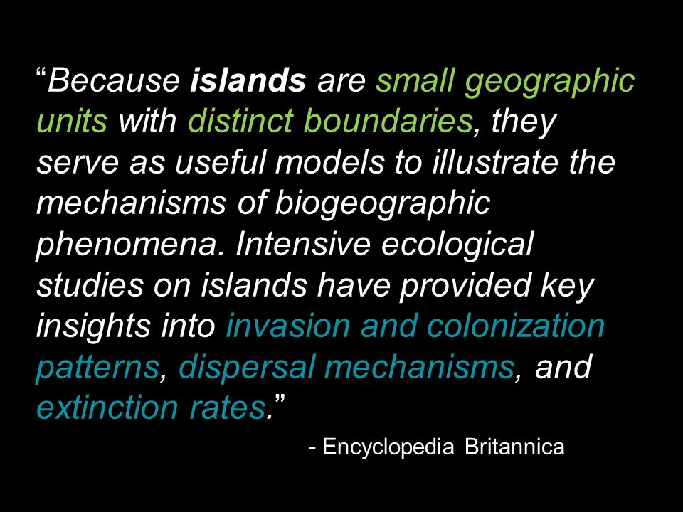 Because islands are small geographic units with distinct boundaries, they serve as useful models to illustrate the mechanisms of biogeographic phenomena. Intensive ecological studies on islands have provided key insights into invasion and colonization patterns, dispersal mechanisms, and extinction rates.