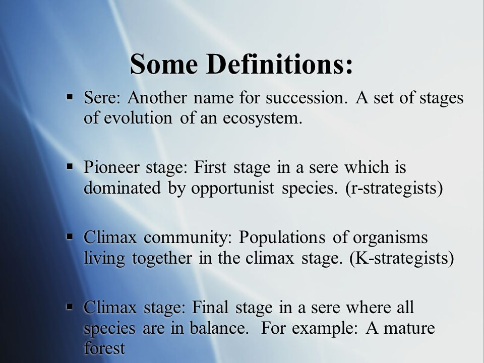 Some Definitions: Sere: Another name for succession. A set of stages of evolution of an ecosystem.