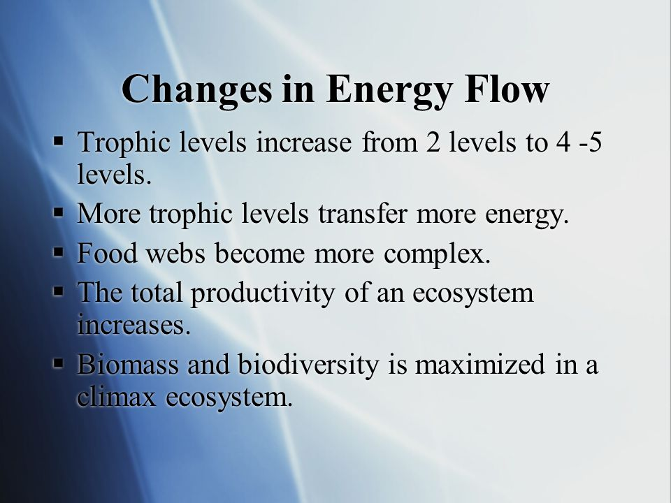 Changes in Energy Flow Trophic levels increase from 2 levels to 4 -5 levels. More trophic levels transfer more energy.