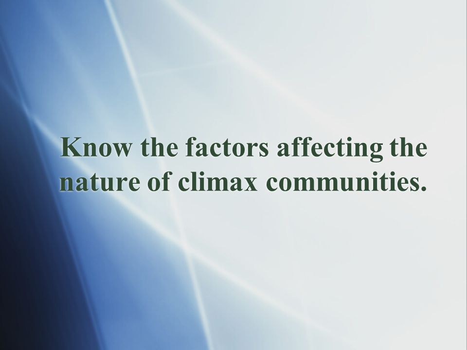 Know the factors affecting the nature of climax communities.