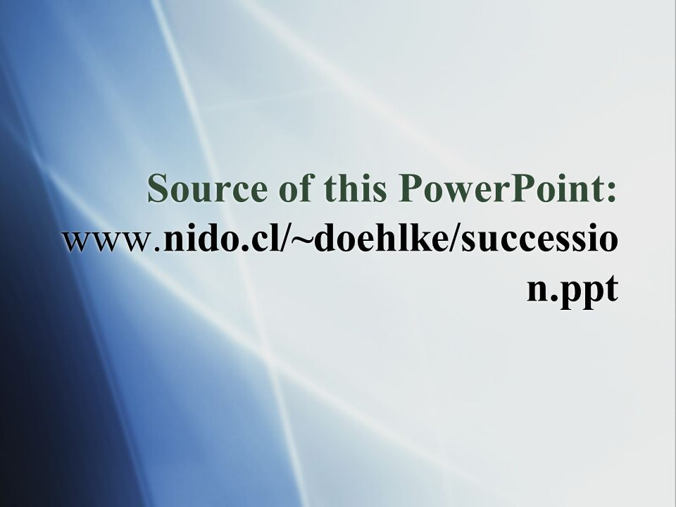 Source of this PowerPoint: www.nido.cl/~doehlke/succession.ppt