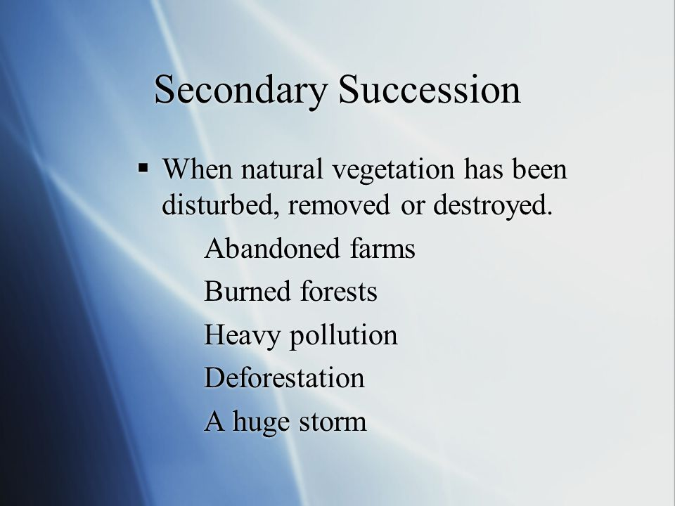 Secondary Succession When natural vegetation has been disturbed, removed or destroyed. Abandoned farms.