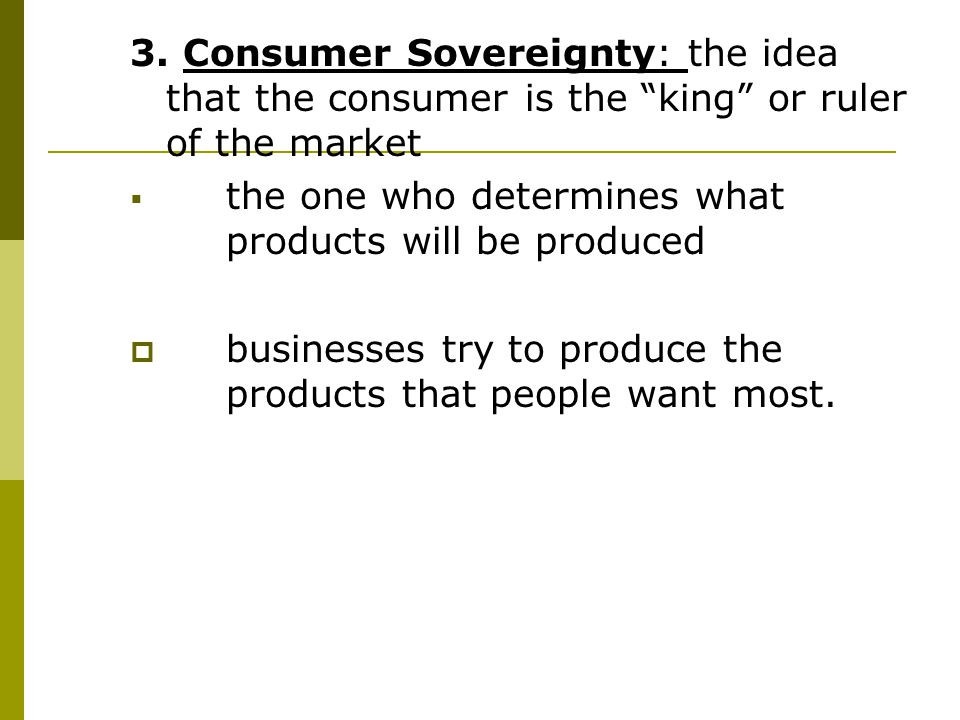 3. Consumer Sovereignty: the idea that the consumer is the king or ruler of the market