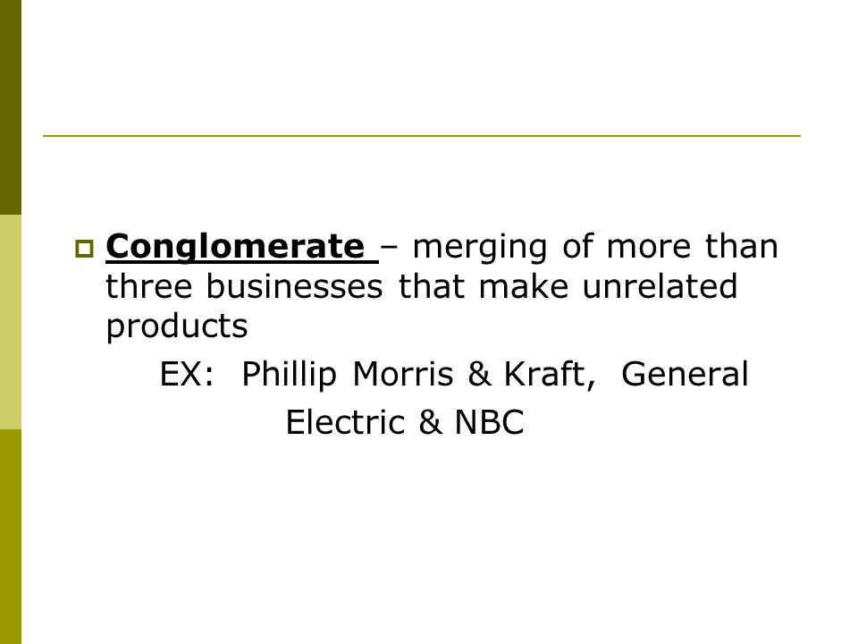 Conglomerate – merging of more than three businesses that make unrelated products