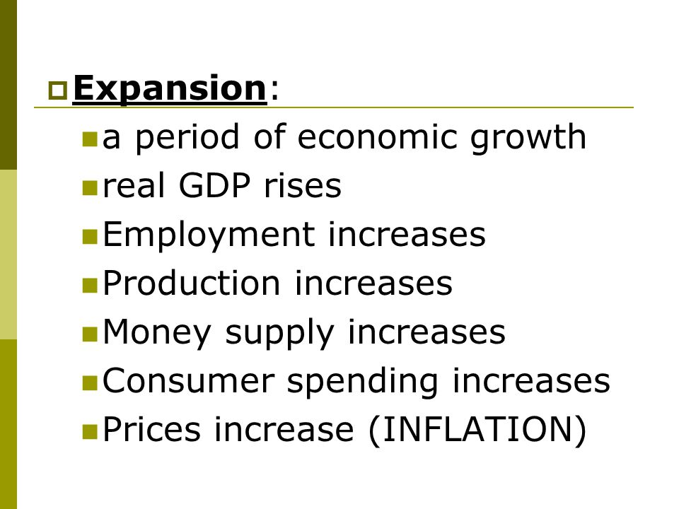 Expansion: a period of economic growth. real GDP rises. Employment increases. Production increases.
